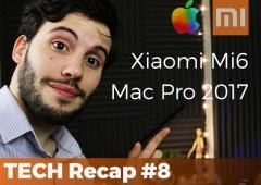 Xiaomi Mi6 e Mi6 Plus, Apple Mac Pro 2017 e novos iMac – TECH Recap #7